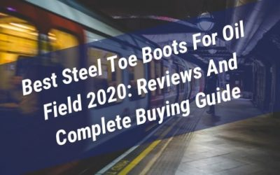 Best Steel Toe Boots For Oil Field 2020: Reviews And Complete Buying Guide