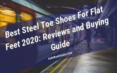 Best Steel Toe Shoes For Flat Feet 2020: Reviews and Buying Guide