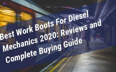 Best Work Boots For Diesel Mechanics 2020: Reviews, Buying Guide