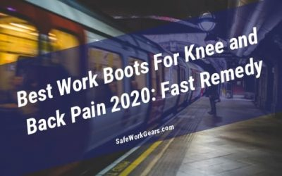 Best Work Boots For Knee and Back Pain 2020: Fast Remedy