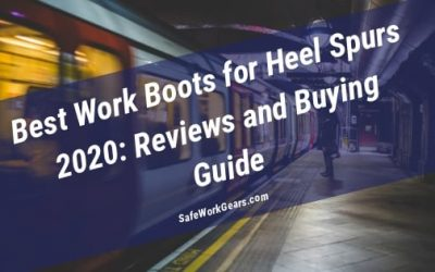Best Work Boots for Heel Spurs 2020: Reviews and Buying Guide