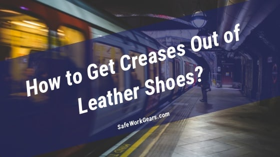 How to Get Creases Out of Leather Shoes