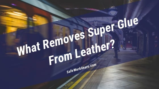 What Removes Super Glue From Leather