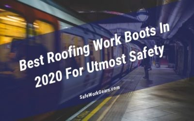 Best Roofing Work Boots In 2020 For Utmost Safety